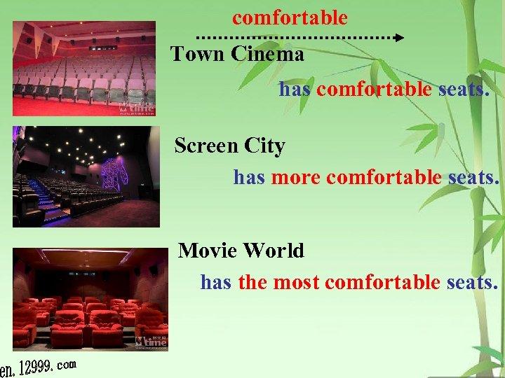 comfortable Town Cinema has comfortable seats. Screen City has more comfortable seats. Movie World
