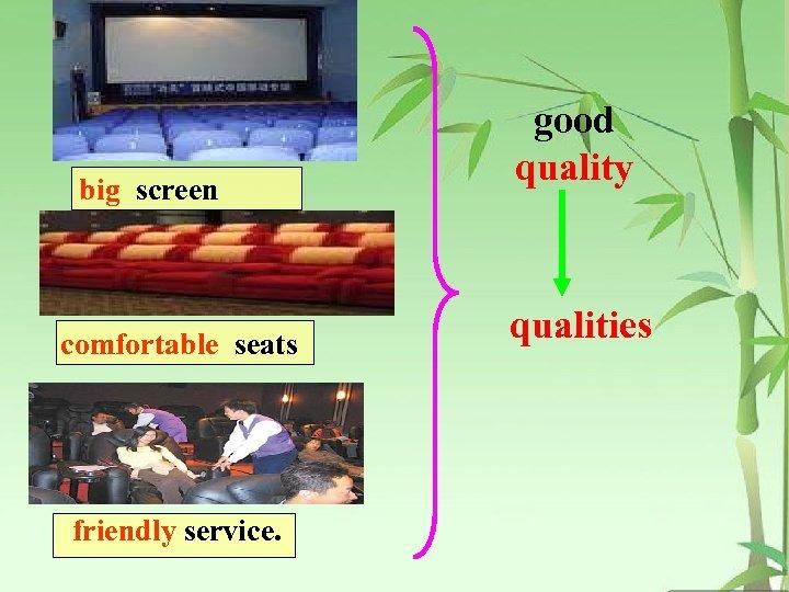 big screen comfortable seats friendly service. good quality qualities