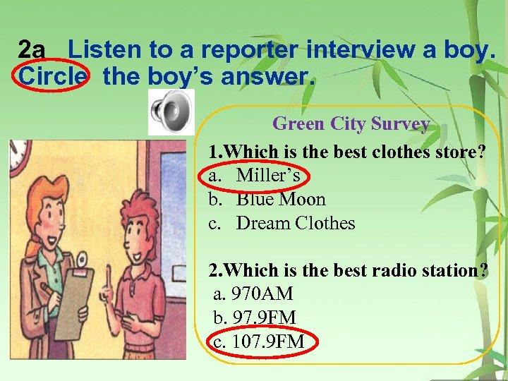 2 a Listen to a reporter interview a boy. Circle the boy's answer. Green