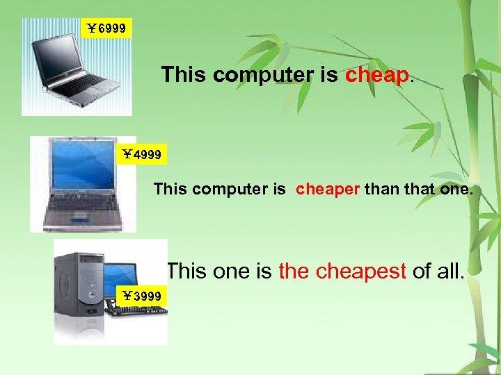 ¥ 6999 This computer is cheap. ¥ 4999 This computer is cheaper than that
