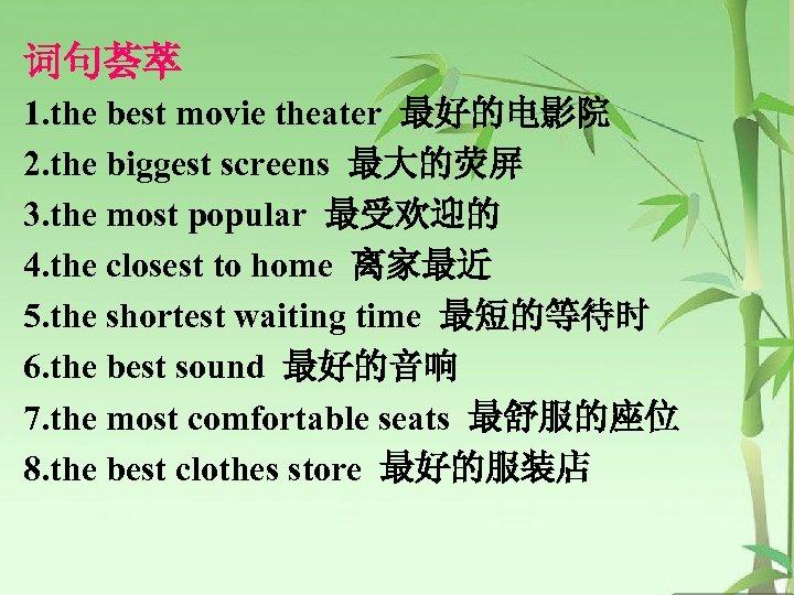 词句荟萃 1. the best movie theater 最好的电影院 2. the biggest screens 最大的荧屏 3. the