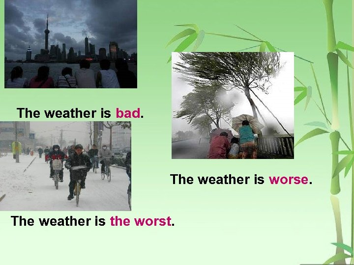 The weather is bad. The weather is worse. The weather is the worst.