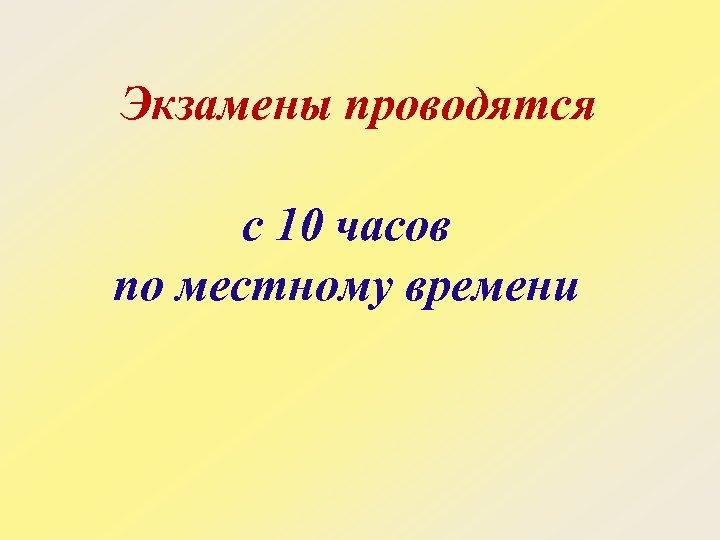 Экзамены проводятся с 10 часов по местному времени