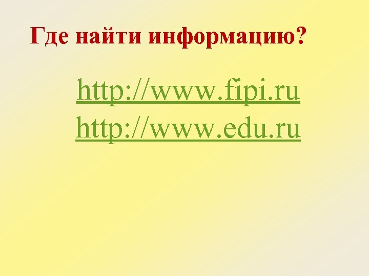 Где найти информацию? http: //www. fipi. ru http: //www. edu. ru