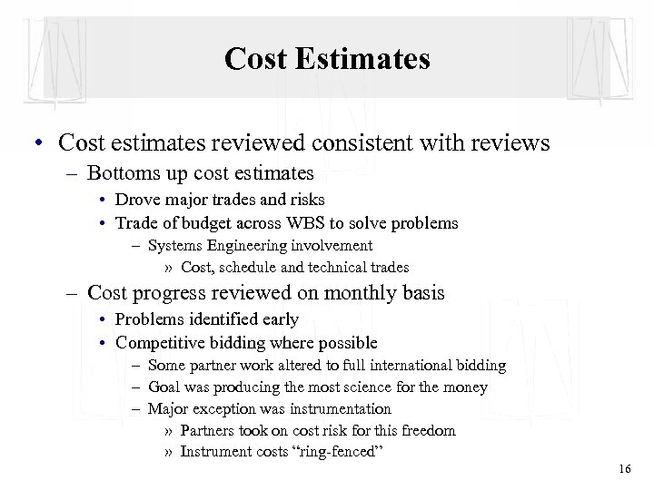 Cost Estimates • Cost estimates reviewed consistent with reviews – Bottoms up cost estimates