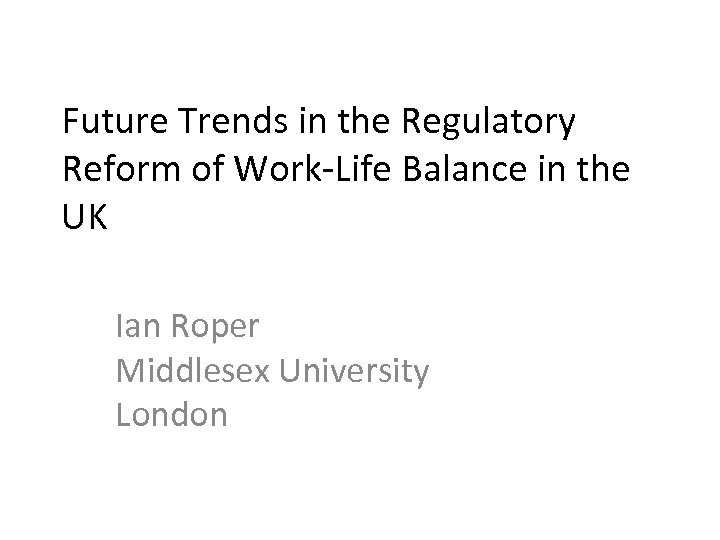 Future Trends in the Regulatory Reform of Work-Life Balance in the UK Ian Roper