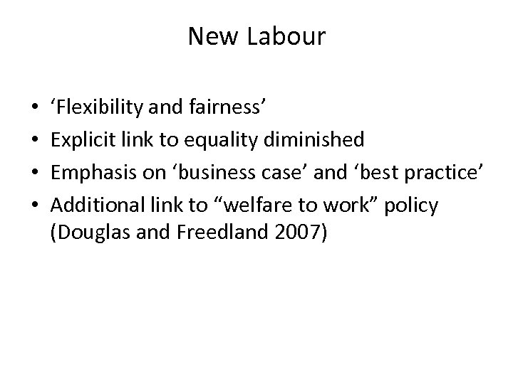New Labour • • 'Flexibility and fairness' Explicit link to equality diminished Emphasis on