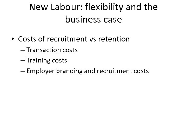 New Labour: flexibility and the business case • Costs of recruitment vs retention –