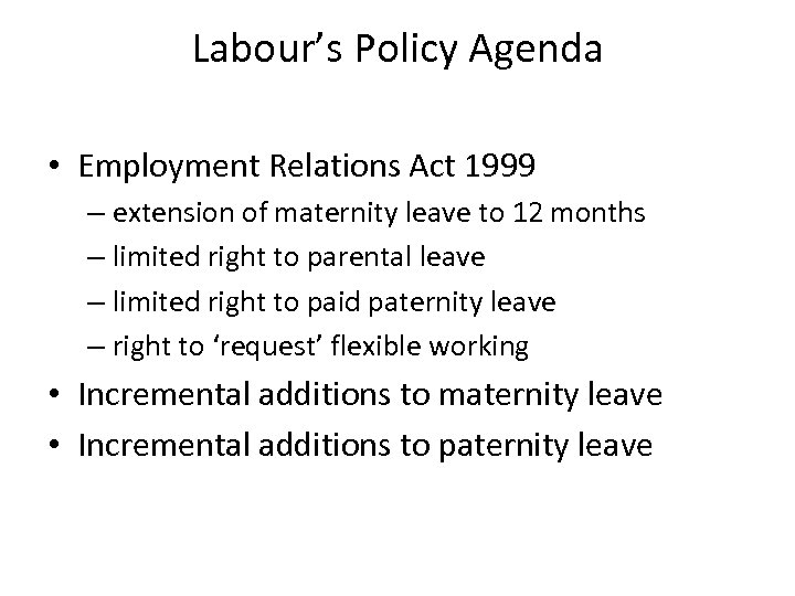 Labour's Policy Agenda • Employment Relations Act 1999 – extension of maternity leave to