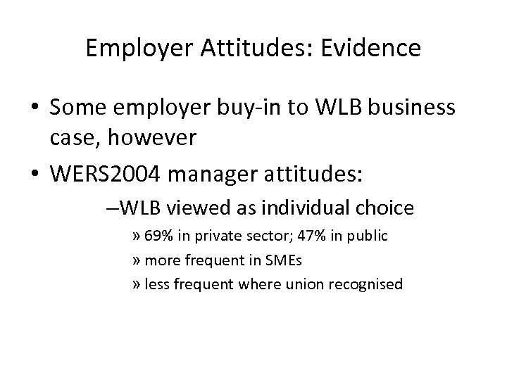 Employer Attitudes: Evidence • Some employer buy-in to WLB business case, however • WERS