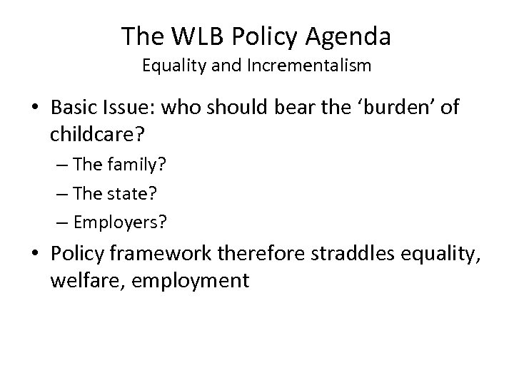 The WLB Policy Agenda Equality and Incrementalism • Basic Issue: who should bear the