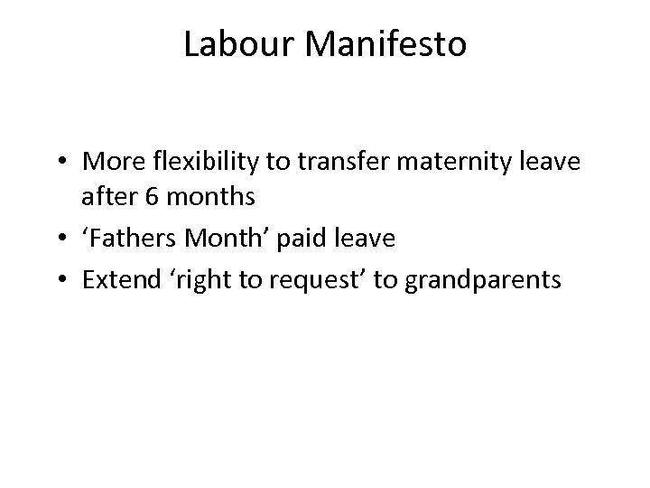 Labour Manifesto • More flexibility to transfer maternity leave after 6 months • 'Fathers