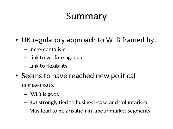 Summary • UK regulatory approach to WLB framed by. . . – Incrementalism –