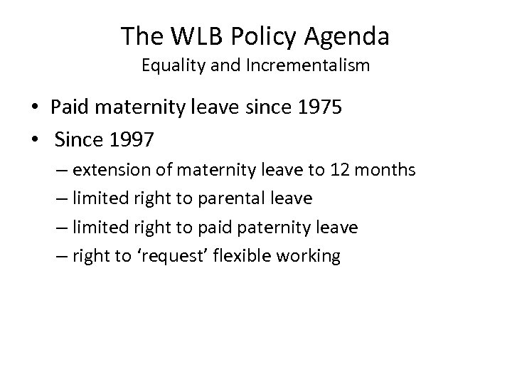 The WLB Policy Agenda Equality and Incrementalism • Paid maternity leave since 1975 •