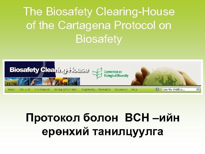 The Biosafety Clearing-House of the Cartagena Protocol on Biosafety Протокол болон BCH –ийн ерөнхий