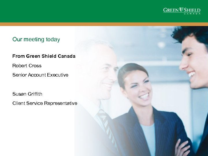 Our meeting today From Green Shield Canada Robert Cross Senior Account Executive Susan Griffith