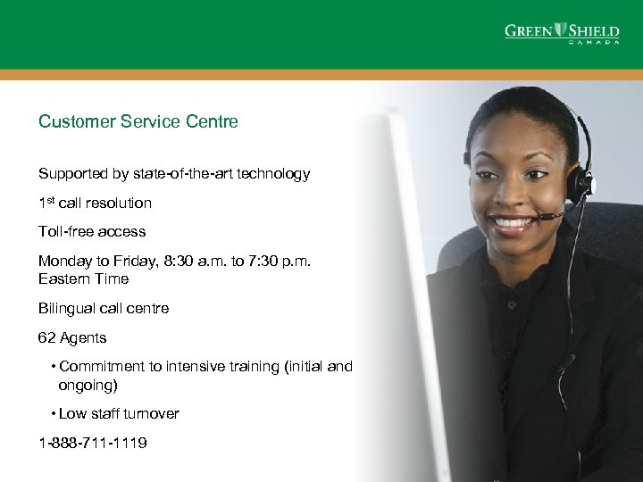 Customer Service Centre Supported by state-of-the-art technology 1 st call resolution Toll-free access Monday