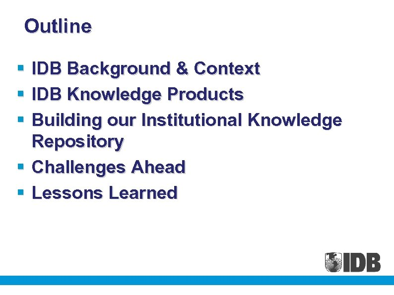 Outline § § § IDB Background & Context IDB Knowledge Products Building our Institutional