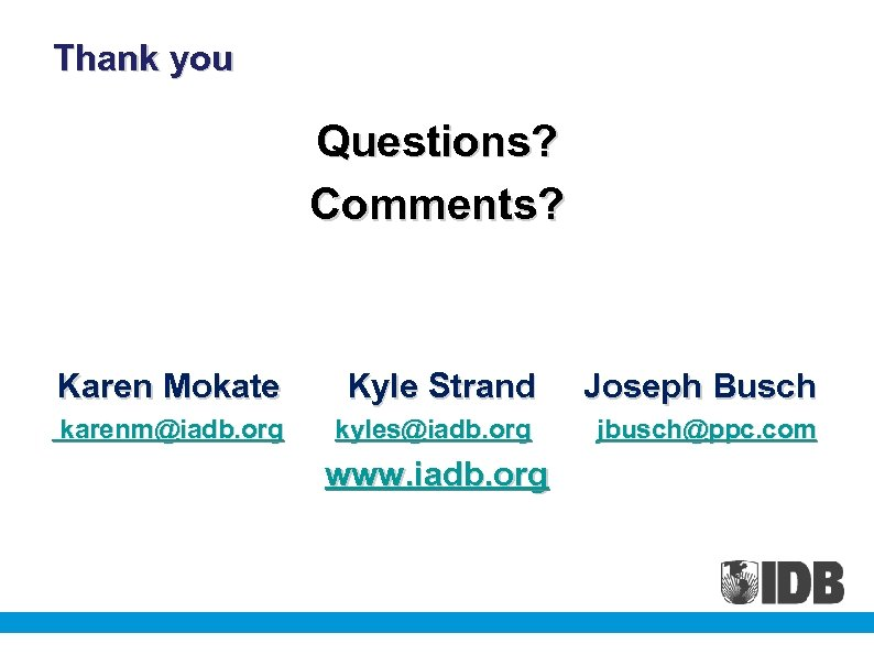 Thank you Questions? Comments? Karen Mokate Kyle Strand Joseph Busch karenm@iadb. org kyles@iadb. org