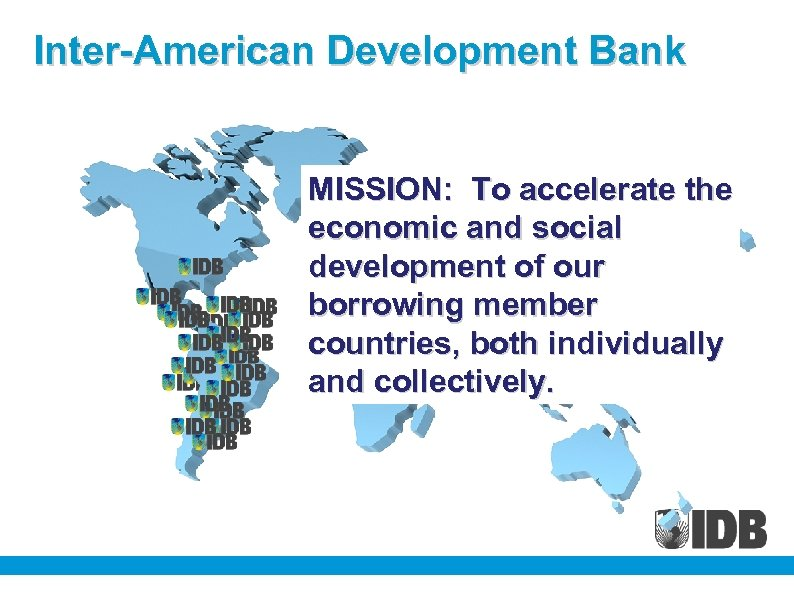Inter-American Development Bank MISSION: To accelerate the economic and social development of our borrowing