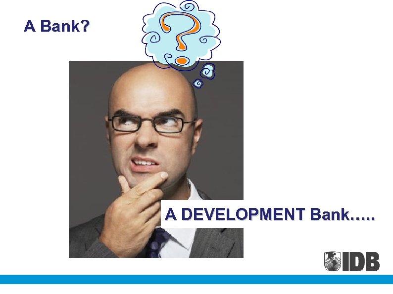 A Bank? A DEVELOPMENT Bank…. .