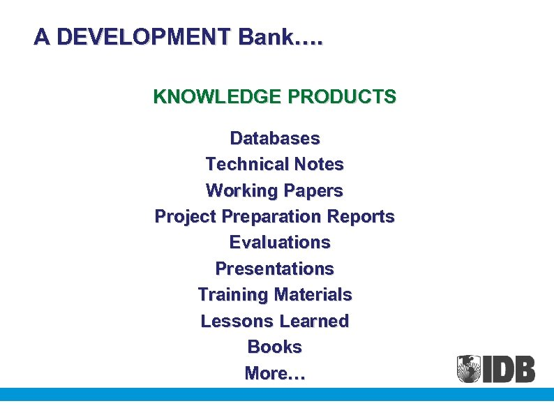A DEVELOPMENT Bank…. KNOWLEDGE PRODUCTS Databases Technical Notes Working Papers Project Preparation Reports Evaluations