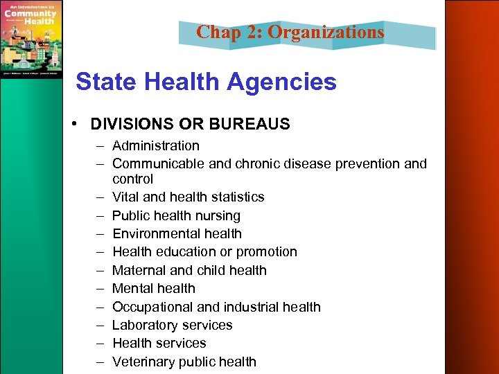 Chap 2: Organizations State Health Agencies • DIVISIONS OR BUREAUS – Administration – Communicable