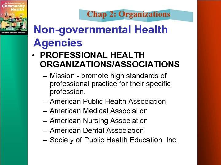 Chap 2: Organizations Non-governmental Health Agencies • PROFESSIONAL HEALTH ORGANIZATIONS/ASSOCIATIONS – Mission - promote