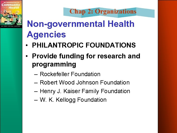 Chap 2: Organizations Non-governmental Health Agencies • PHILANTROPIC FOUNDATIONS • Provide funding for research
