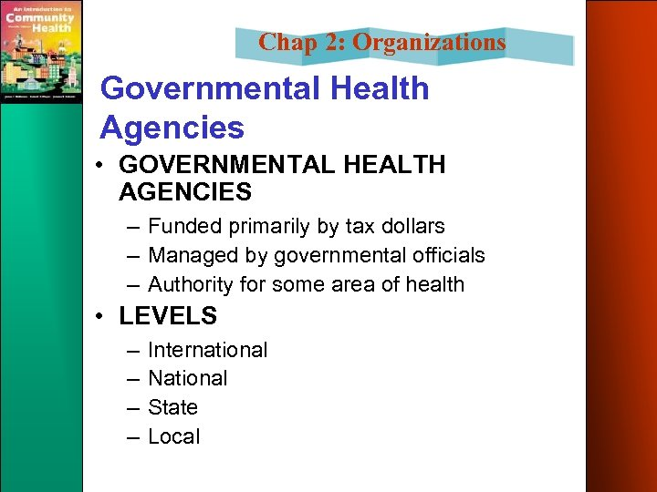 Chap 2: Organizations Governmental Health Agencies • GOVERNMENTAL HEALTH AGENCIES – Funded primarily by