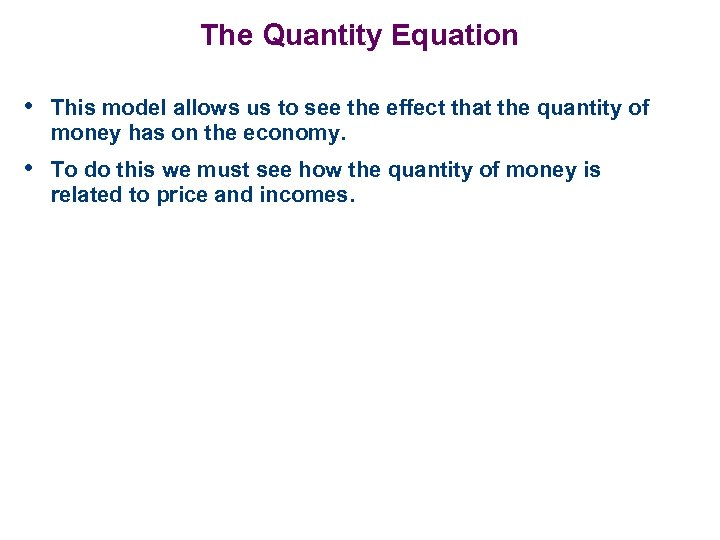 The Quantity Equation • This model allows us to see the effect that the