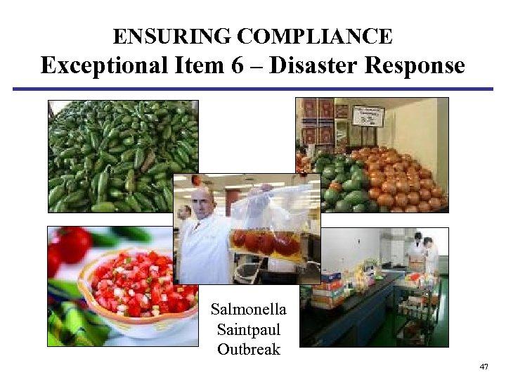 ENSURING COMPLIANCE Exceptional Item 6 – Disaster Response Salmonella Saintpaul Outbreak 47