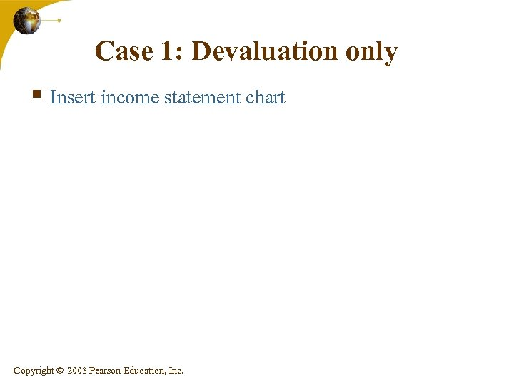 Case 1: Devaluation only § Insert income statement chart Copyright © 2003 Pearson Education,