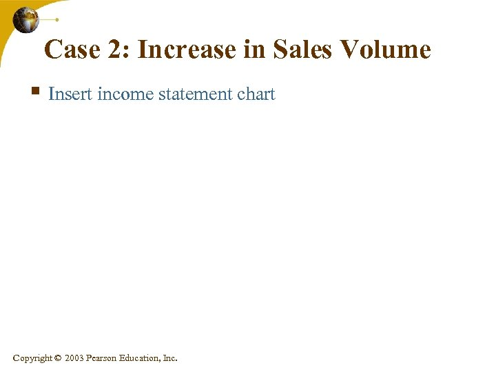 Case 2: Increase in Sales Volume § Insert income statement chart Copyright © 2003