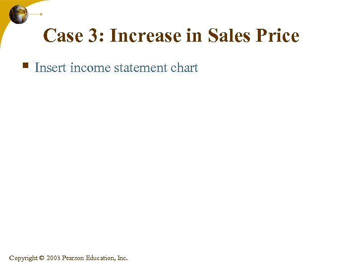 Case 3: Increase in Sales Price § Insert income statement chart Copyright © 2003