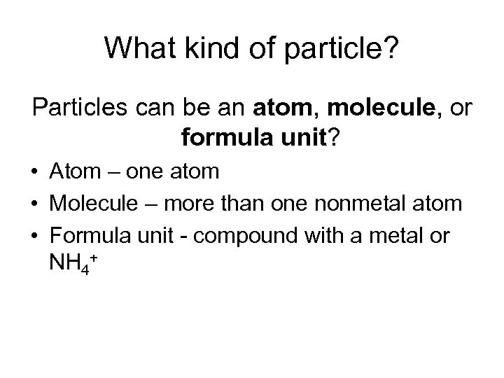 What kind of particle? Particles can be an atom, molecule, or formula unit? •