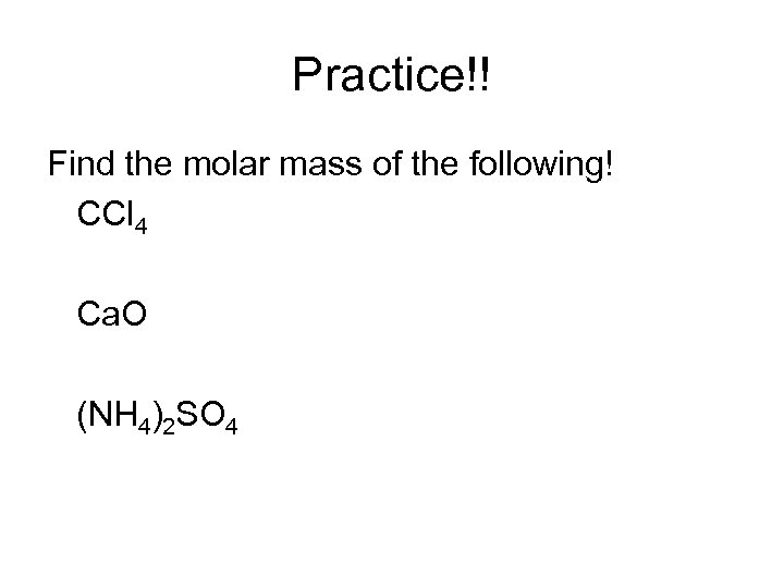 Practice!! Find the molar mass of the following! CCl 4 Ca. O (NH 4)2