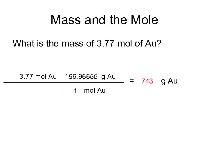 Mass and the Mole What is the mass of 3. 77 mol of Au?