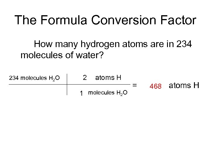 The Formula Conversion Factor How many hydrogen atoms are in 234 molecules of water?