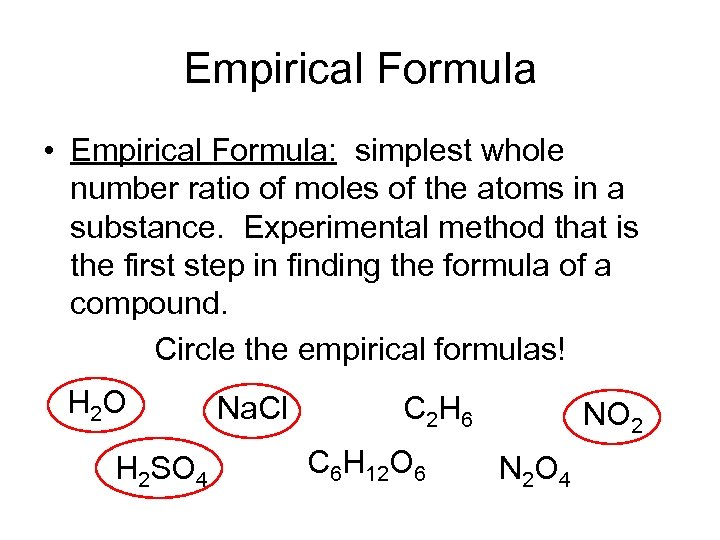 Empirical Formula • Empirical Formula: simplest whole number ratio of moles of the atoms