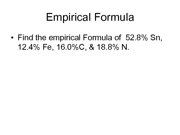 Empirical Formula • Find the empirical Formula of 52. 8% Sn, 12. 4% Fe,