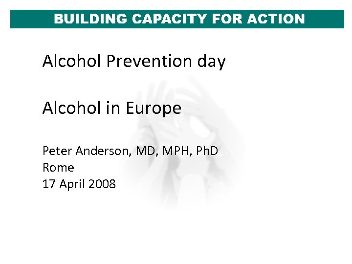 Alcohol Prevention day Alcohol in Europe Peter Anderson, MD, MPH, Ph. D Rome 17