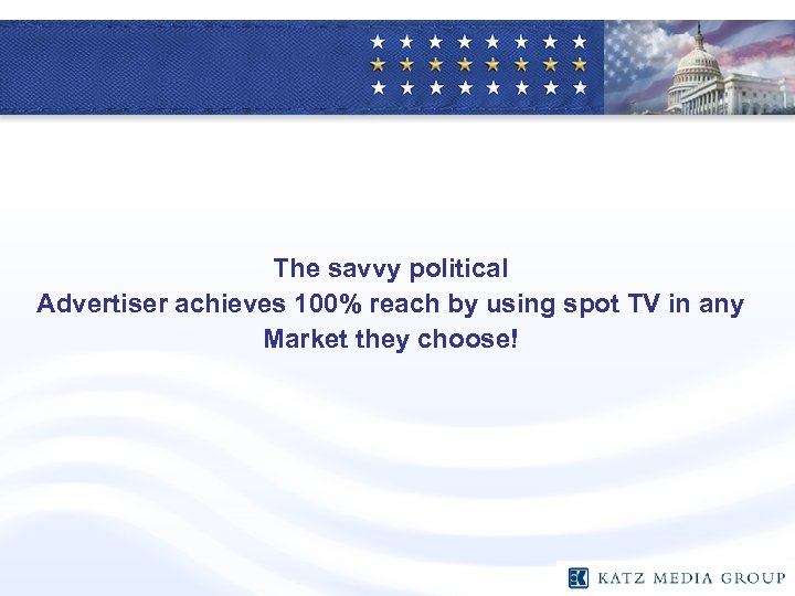 The savvy political Advertiser achieves 100% reach by using spot TV in any Market