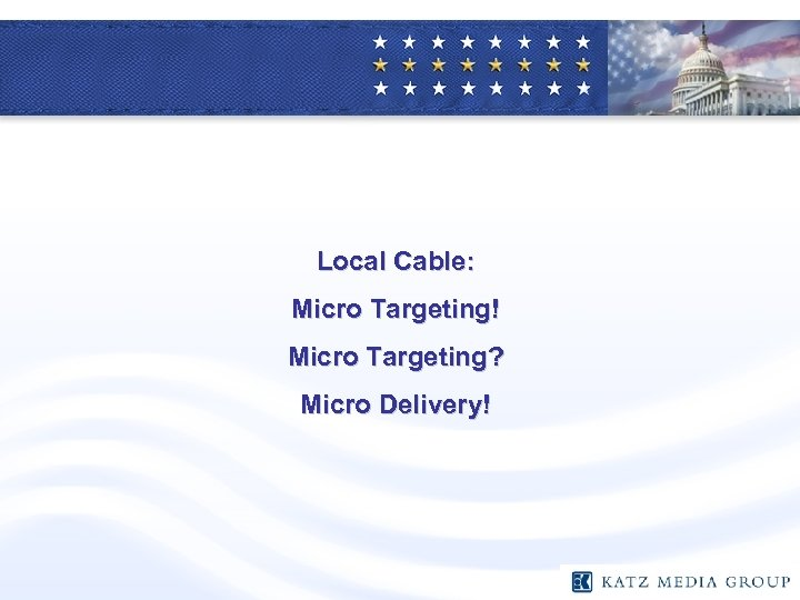 Local Cable: Micro Targeting! Micro Targeting? Micro Delivery!