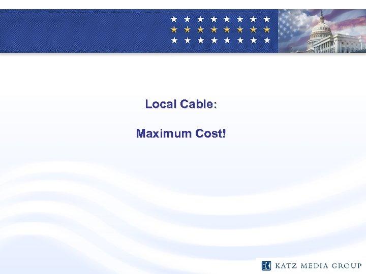 Local Cable: Maximum Cost!