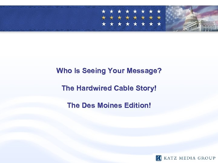 Who Is Seeing Your Message? The Hardwired Cable Story! The Des Moines Edition!