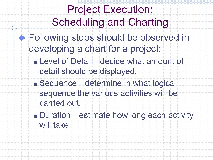 Project Execution: Scheduling and Charting u Following steps should be observed in developing a