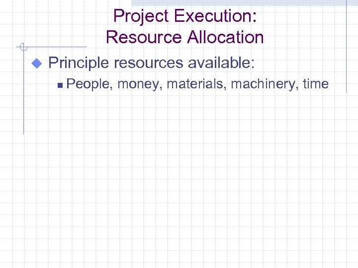 Project Execution: Resource Allocation u Principle resources available: n People, money, materials, machinery, time