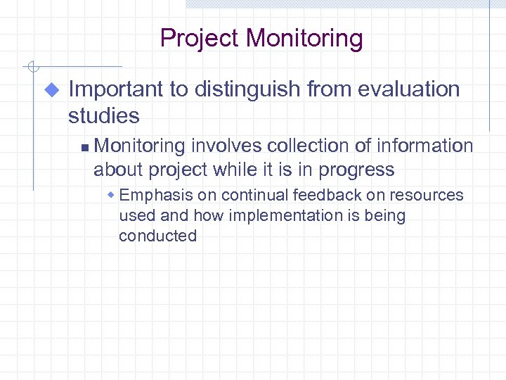 Project Monitoring u Important to distinguish from evaluation studies n Monitoring involves collection of