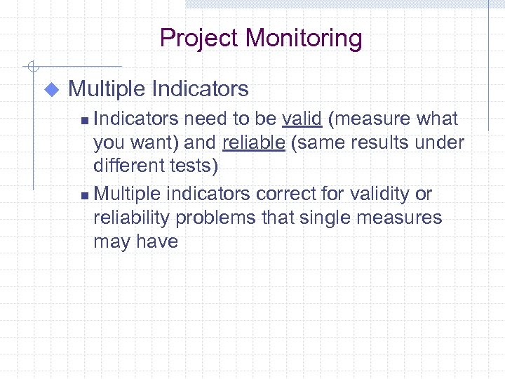 Project Monitoring u Multiple Indicators need to be valid (measure what you want) and